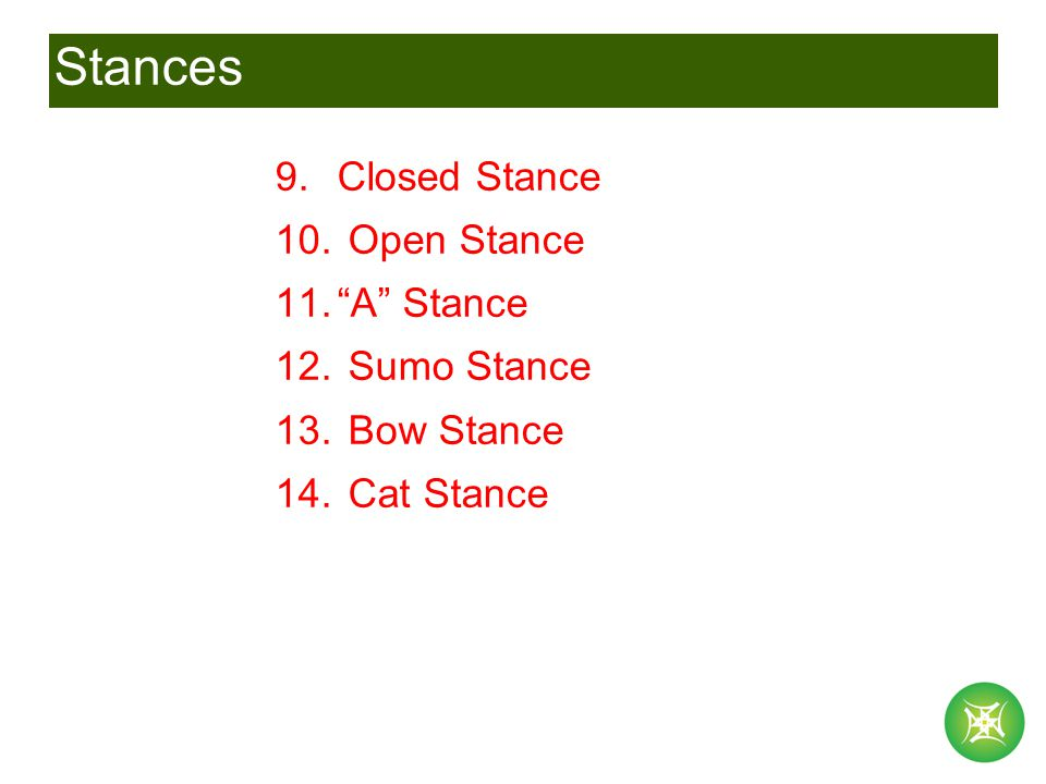 Stances 9.Closed Stance 10. Open Stance 11. A Stance 12. Sumo Stance 13. Bow Stance 14. Cat Stance