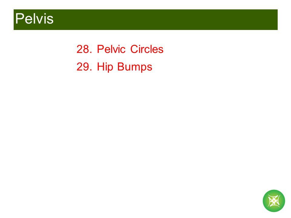 Pelvis 28. Pelvic Circles 29. Hip Bumps