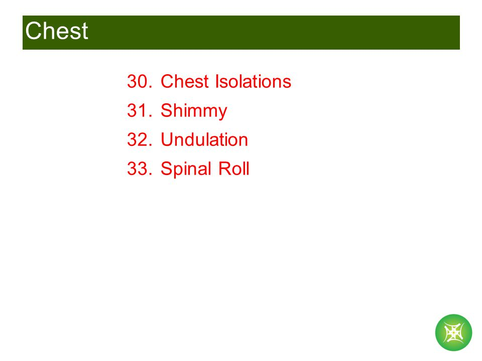 Chest 30. Chest Isolations 31. Shimmy 32. Undulation 33. Spinal Roll