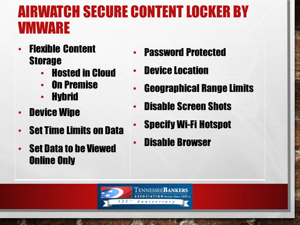 AIRWATCH SECURE CONTENT LOCKER BY VMWARE Flexible Content Storage Hosted in Cloud On Premise Hybrid Device Wipe Set Time Limits on Data Set Data to be Viewed Online Only Password Protected Device Location Geographical Range Limits Disable Screen Shots Specify Wi-Fi Hotspot Disable Browser