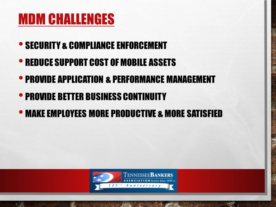 MDM CHALLENGES SECURITY & COMPLIANCE ENFORCEMENT REDUCE SUPPORT COST OF MOBILE ASSETS PROVIDE APPLICATION & PERFORMANCE MANAGEMENT PROVIDE BETTER BUSINESS CONTINUITY MAKE EMPLOYEES MORE PRODUCTIVE & MORE SATISFIED