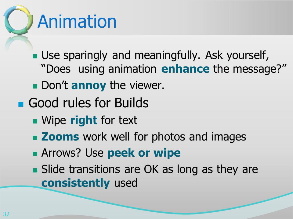 """Animation Use sparingly and meaningfully. Ask yourself, """"Does using animation enhance the message?"""" Don't annoy the viewer. Good rules for Builds Wipe"""