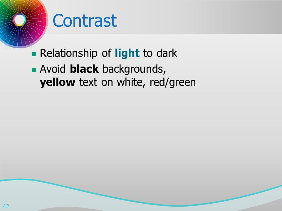 Contrast Relationship of light to dark Avoid black backgrounds, yellow text on white, red/green 42