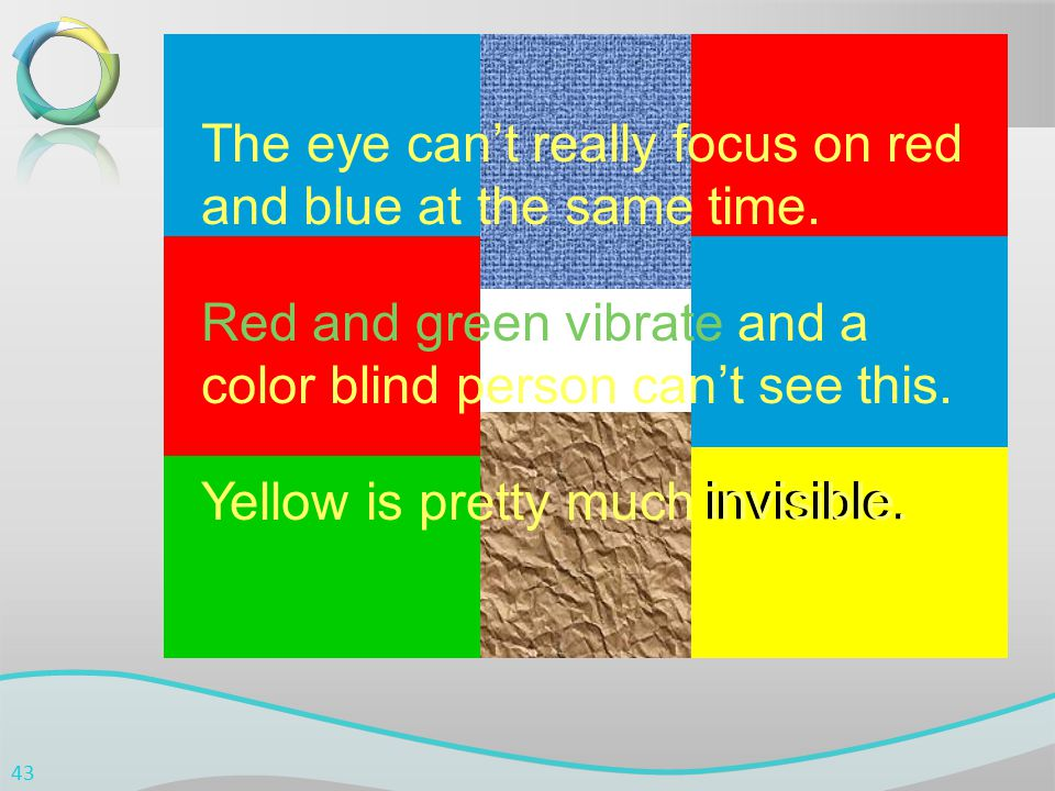 invisible. The eye can't really focus on red and blue at the same time. Red and green vibrate and a color blind person can't see this. Yellow is prett