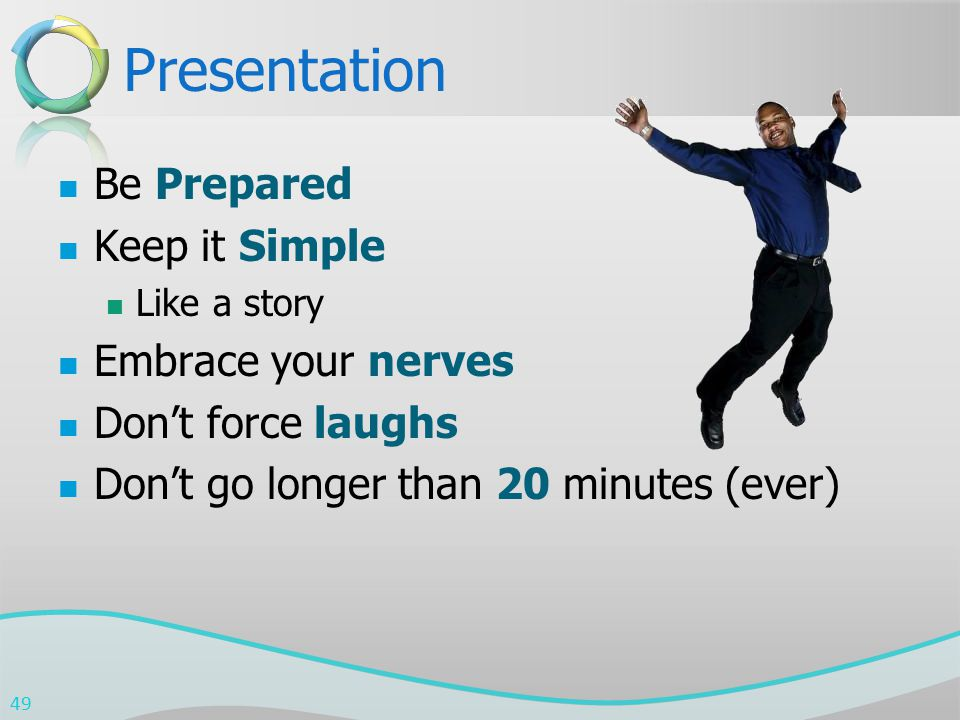 Presentation Be Prepared Keep it Simple Like a story Embrace your nerves Don't force laughs Don't go longer than 20 minutes (ever) 49