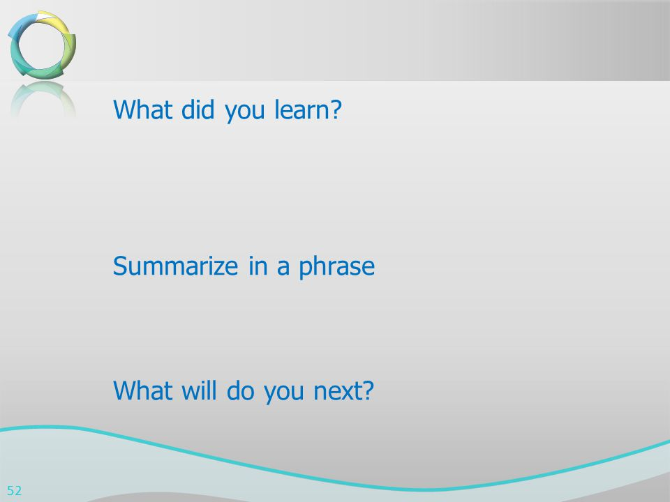 What did you learn? Summarize in a phrase What will do you next? 52