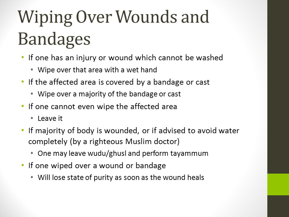 Wiping Over Wounds and Bandages If one has an injury or wound which cannot be washed Wipe over that area with a wet hand If the affected area is covered by a bandage or cast Wipe over a majority of the bandage or cast If one cannot even wipe the affected area Leave it If majority of body is wounded, or if advised to avoid water completely (by a righteous Muslim doctor) One may leave wudu/ghusl and perform tayammum If one wiped over a wound or bandage Will lose state of purity as soon as the wound heals