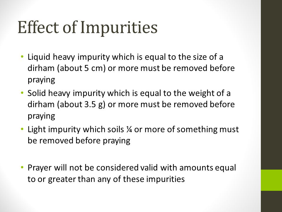Effect of Impurities Liquid heavy impurity which is equal to the size of a dirham (about 5 cm) or more must be removed before praying Solid heavy impurity which is equal to the weight of a dirham (about 3.5 g) or more must be removed before praying Light impurity which soils ¼ or more of something must be removed before praying Prayer will not be considered valid with amounts equal to or greater than any of these impurities