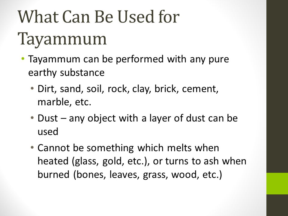 What Can Be Used for Tayammum Tayammum can be performed with any pure earthy substance Dirt, sand, soil, rock, clay, brick, cement, marble, etc.