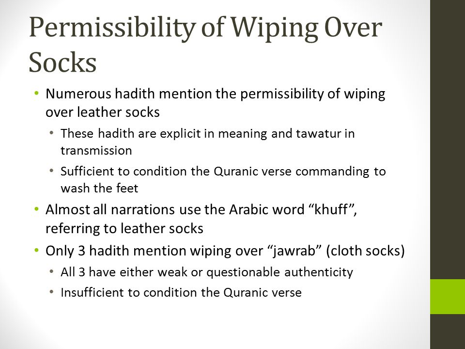 Permissibility of Wiping Over Socks Numerous hadith mention the permissibility of wiping over leather socks These hadith are explicit in meaning and tawatur in transmission Sufficient to condition the Quranic verse commanding to wash the feet Almost all narrations use the Arabic word khuff , referring to leather socks Only 3 hadith mention wiping over jawrab (cloth socks) All 3 have either weak or questionable authenticity Insufficient to condition the Quranic verse