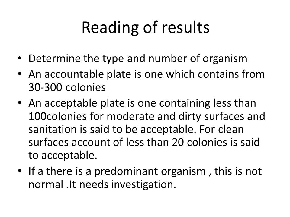 Reading of results Determine the type and number of organism An accountable plate is one which contains from 30-300 colonies An acceptable plate is one containing less than 100colonies for moderate and dirty surfaces and sanitation is said to be acceptable.