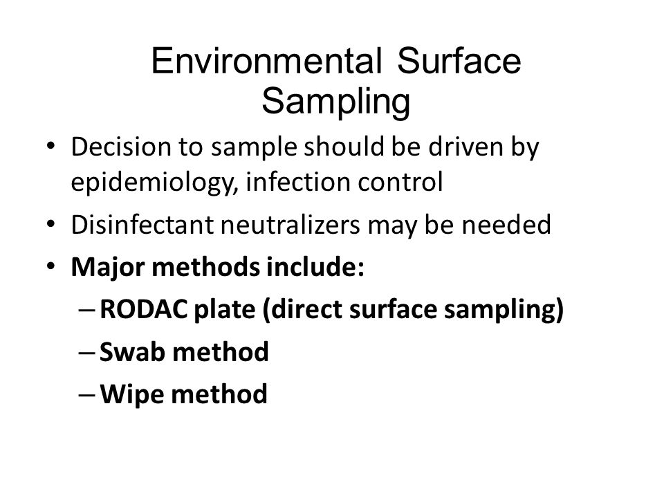 Environmental Surface Sampling Decision to sample should be driven by epidemiology, infection control Disinfectant neutralizers may be needed Major methods include: – RODAC plate (direct surface sampling) – Swab method – Wipe method