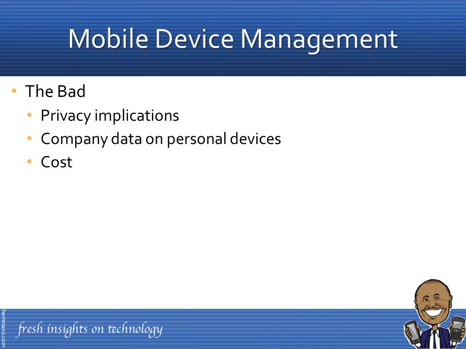 The Bad Privacy implications Company data on personal devices Cost Mobile Device Management