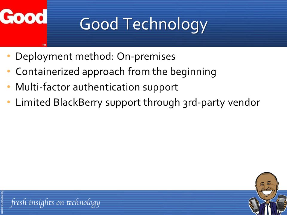 Deployment method: On-premises Containerized approach from the beginning Multi-factor authentication support Limited BlackBerry support through 3rd-party vendor Good Technology