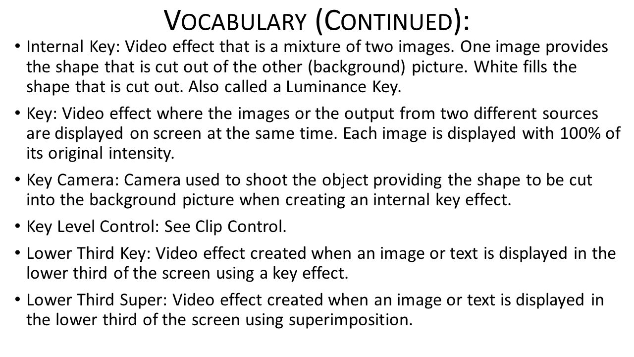 V OCABULARY (C ONTINUED ): Internal Key: Video effect that is a mixture of two images. One image provides the shape that is cut out of the other (back