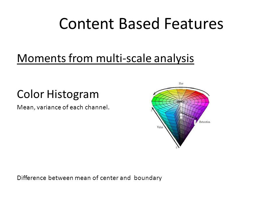 Content Based Features Moments from multi-scale analysis Color Histogram Mean, variance of each channel. Difference between mean of center and boundar
