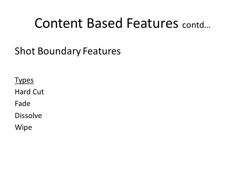 Content Based Features contd… Shot Boundary Features Types Hard Cut Fade Dissolve Wipe
