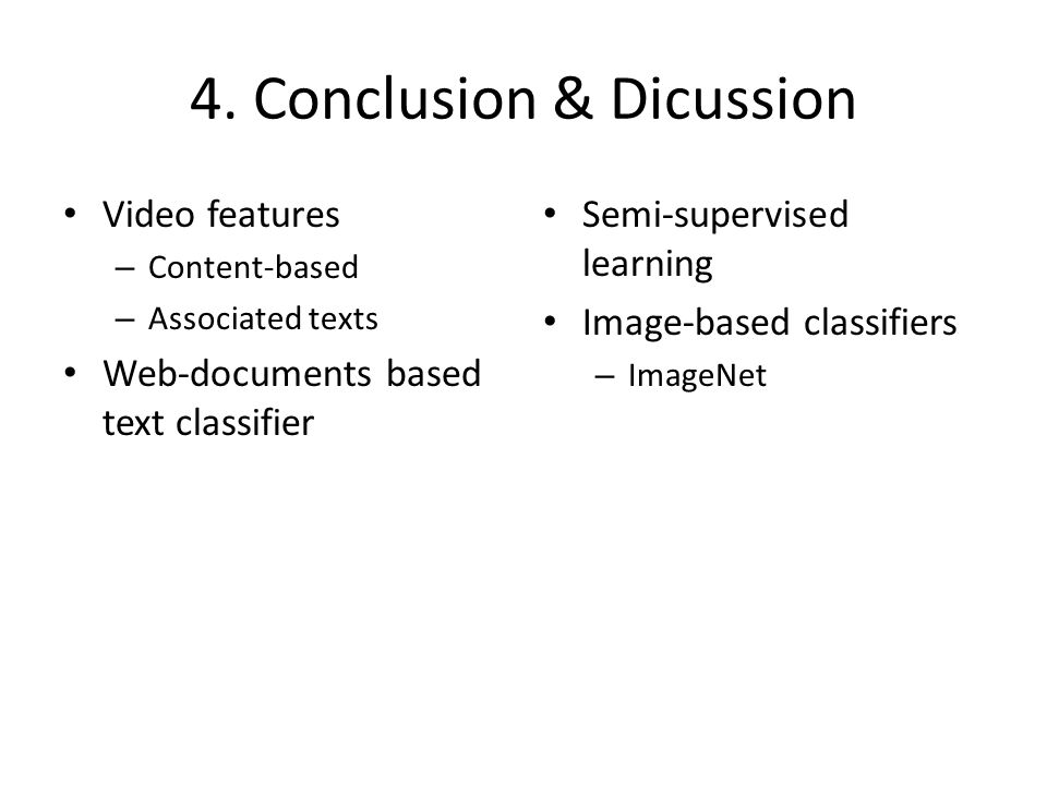 4. Conclusion & Dicussion Video features – Content-based – Associated texts Web-documents based text classifier Semi-supervised learning Image-based c