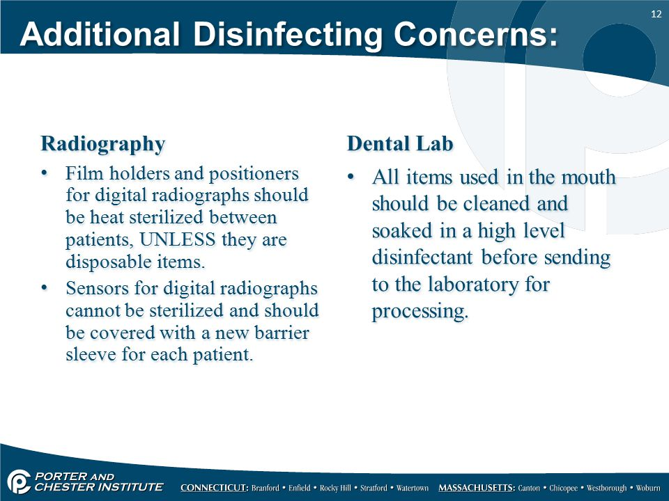 12 Additional Disinfecting Concerns: Radiography Film holders and positioners for digital radiographs should be heat sterilized between patients, UNLESS they are disposable items.