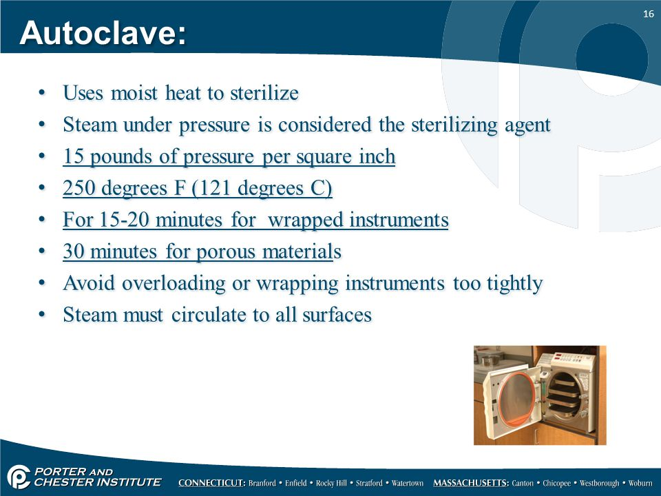 16 Autoclave: Uses moist heat to sterilize Steam under pressure is considered the sterilizing agent 15 pounds of pressure per square inch 250 degrees F (121 degrees C) For 15-20 minutes for wrapped instruments 30 minutes for porous materials Avoid overloading or wrapping instruments too tightly Steam must circulate to all surfaces Uses moist heat to sterilize Steam under pressure is considered the sterilizing agent 15 pounds of pressure per square inch 250 degrees F (121 degrees C) For 15-20 minutes for wrapped instruments 30 minutes for porous materials Avoid overloading or wrapping instruments too tightly Steam must circulate to all surfaces