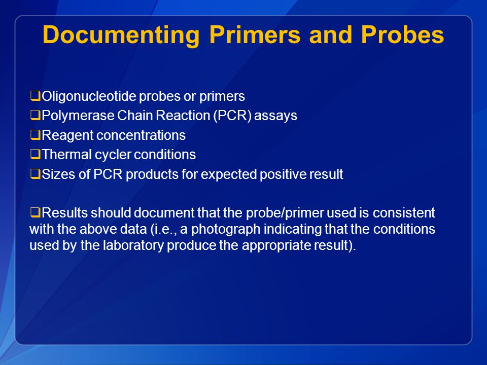 Documenting Primers and Probes  Oligonucleotide probes or primers  Polymerase Chain Reaction (PCR) assays  Reagent concentrations  Thermal cycler conditions  Sizes of PCR products for expected positive result  Results should document that the probe/primer used is consistent with the above data (i.e., a photograph indicating that the conditions used by the laboratory produce the appropriate result).