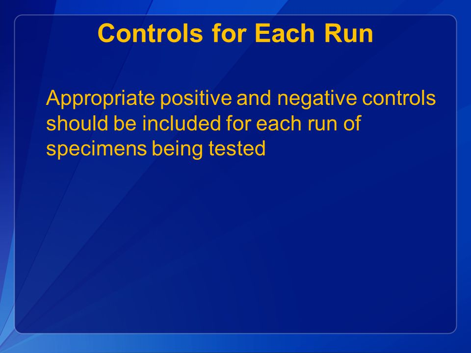 Controls for Each Run Appropriate positive and negative controls should be included for each run of specimens being tested