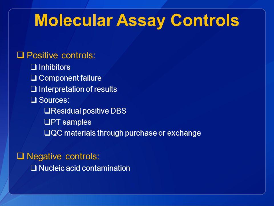 Molecular Assay Controls  Positive controls:  Inhibitors  Component failure  Interpretation of results  Sources:  Residual positive DBS  PT samples  QC materials through purchase or exchange  Negative controls:  Nucleic acid contamination
