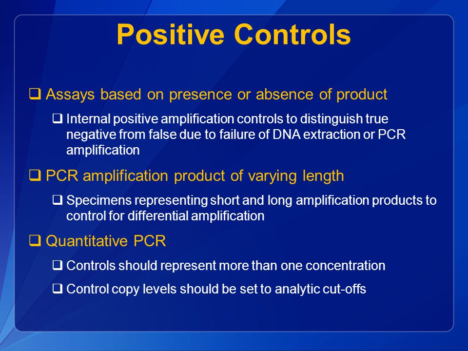 Positive Controls  Assays based on presence or absence of product  Internal positive amplification controls to distinguish true negative from false due to failure of DNA extraction or PCR amplification  PCR amplification product of varying length  Specimens representing short and long amplification products to control for differential amplification  Quantitative PCR  Controls should represent more than one concentration  Control copy levels should be set to analytic cut-offs