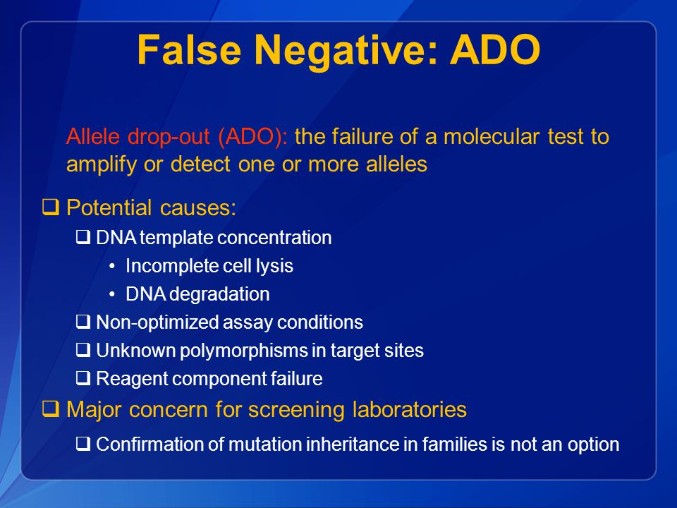 False Negative: ADO Allele drop-out (ADO): the failure of a molecular test to amplify or detect one or more alleles  Potential causes:  DNA template concentration Incomplete cell lysis DNA degradation  Non-optimized assay conditions  Unknown polymorphisms in target sites  Reagent component failure  Major concern for screening laboratories  Confirmation of mutation inheritance in families is not an option