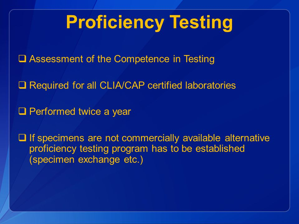 Proficiency Testing  Assessment of the Competence in Testing  Required for all CLIA/CAP certified laboratories  Performed twice a year  If specimens are not commercially available alternative proficiency testing program has to be established (specimen exchange etc.)