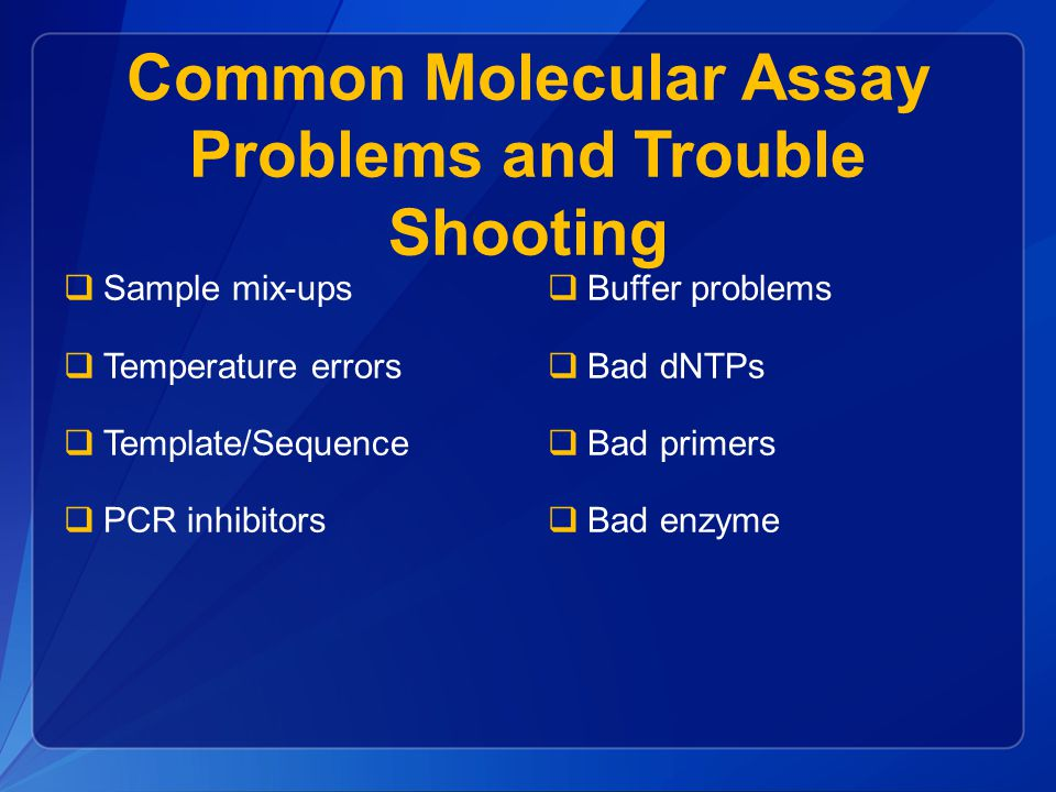 Common Molecular Assay Problems and Trouble Shooting  Sample mix-ups  Temperature errors  Template/Sequence  PCR inhibitors  Buffer problems  Bad dNTPs  Bad primers  Bad enzyme