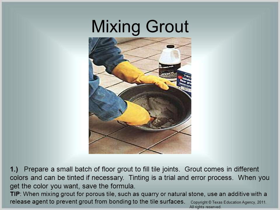Mixing Grout 1.) Prepare a small batch of floor grout to fill tile joints.