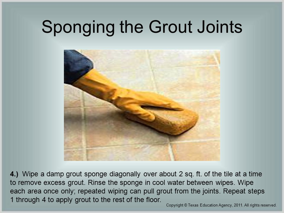 Sponging the Grout Joints 4.) Wipe a damp grout sponge diagonally over about 2 sq.
