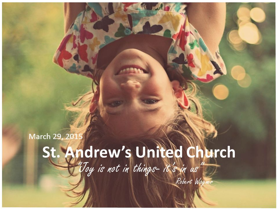 St. Andrew's United Church Joy is not in things- it's in us Robert Wagner March 29, 2015