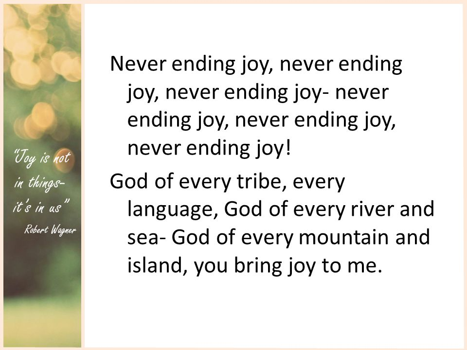 Joy is not in things- it's in us Robert Wagner Never ending joy, never ending joy, never ending joy- never ending joy, never ending joy, never ending joy.