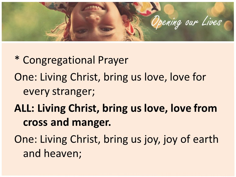 Opening our Lives * Congregational Prayer One: Living Christ, bring us love, love for every stranger; ALL: Living Christ, bring us love, love from cross and manger.