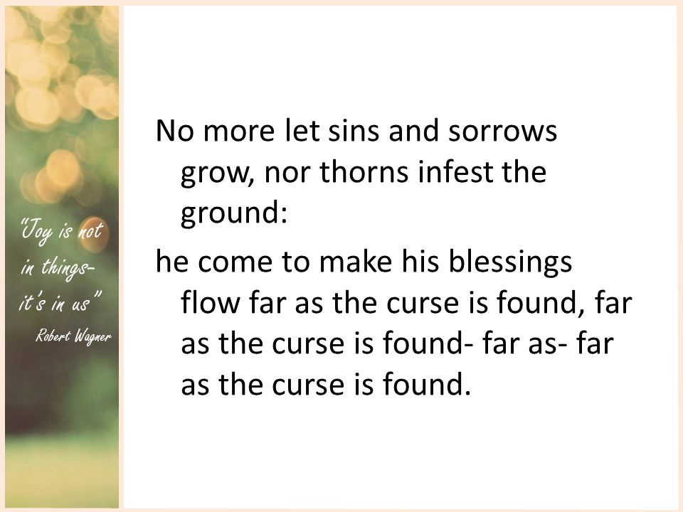 Joy is not in things- it's in us Robert Wagner No more let sins and sorrows grow, nor thorns infest the ground: he come to make his blessings flow far as the curse is found, far as the curse is found- far as- far as the curse is found.
