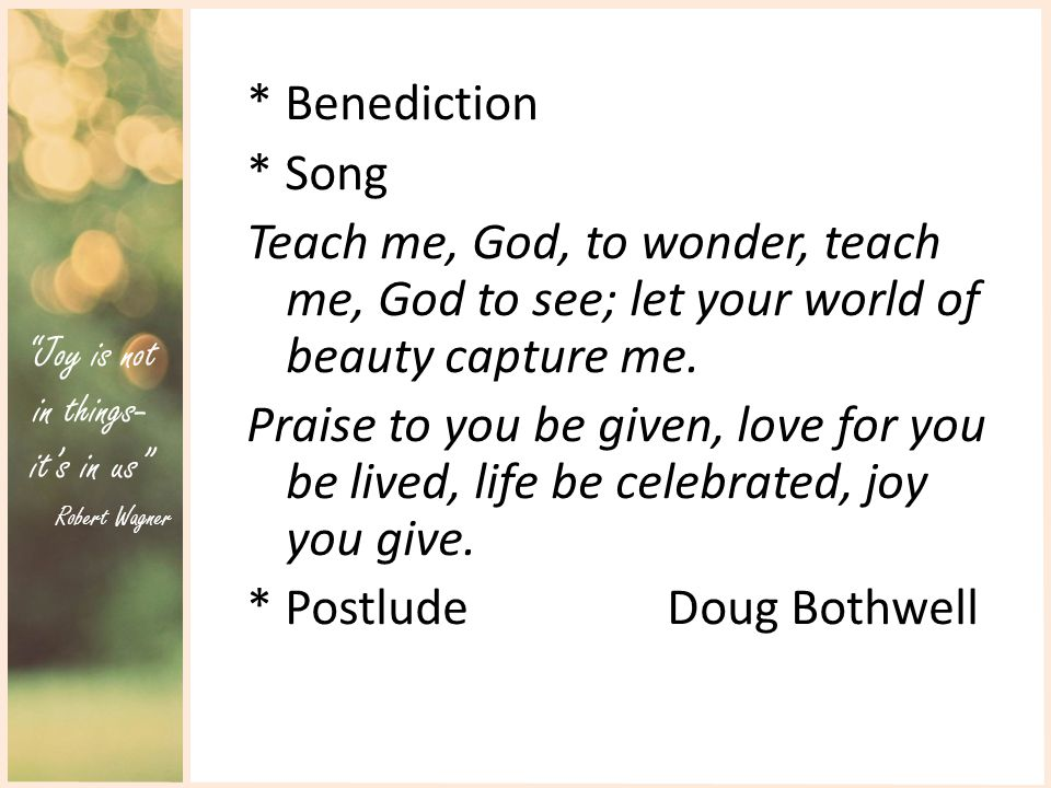 Joy is not in things- it's in us Robert Wagner * Benediction * Song Teach me, God, to wonder, teach me, God to see; let your world of beauty capture me.