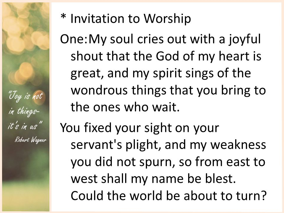 Joy is not in things- it's in us Robert Wagner * Invitation to Worship One:My soul cries out with a joyful shout that the God of my heart is great, and my spirit sings of the wondrous things that you bring to the ones who wait.