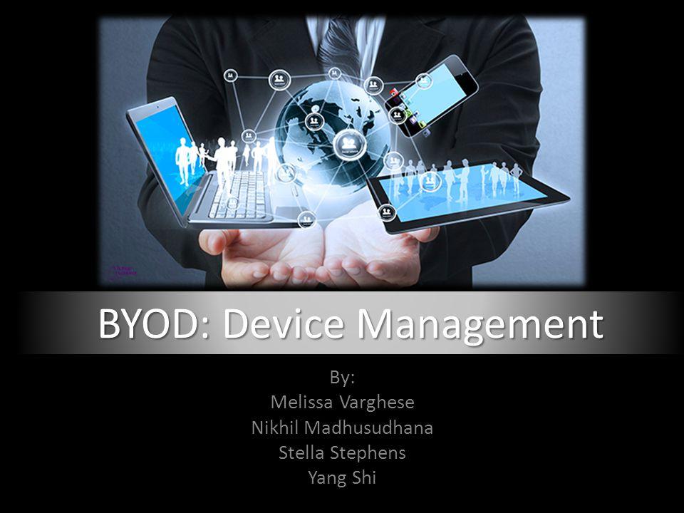By: Melissa Varghese Nikhil Madhusudhana Stella Stephens Yang Shi BYOD: Device Management