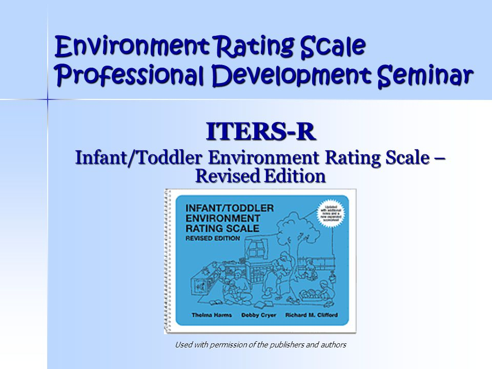 Environment Rating Scale Professional Development Seminar ITERS-R Infant/Toddler Environment Rating Scale – Revised Edition Used with permission of th