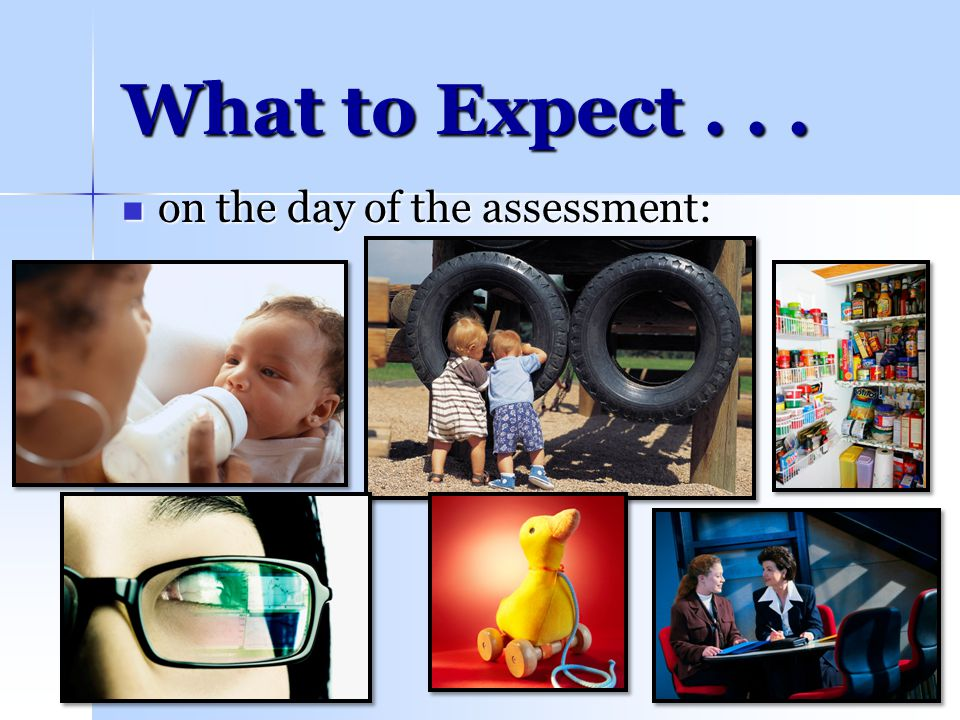 07/1119 What to Expect... on the day of the assessment: on the day of the assessment: