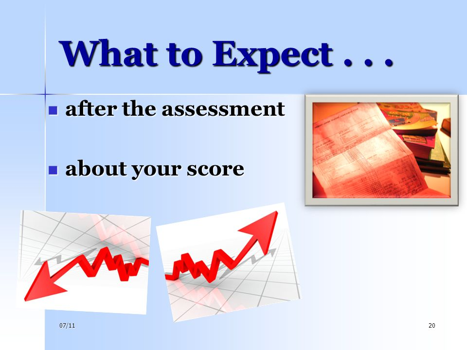 07/1120 What to Expect... after the assessment after the assessment about your score about your score
