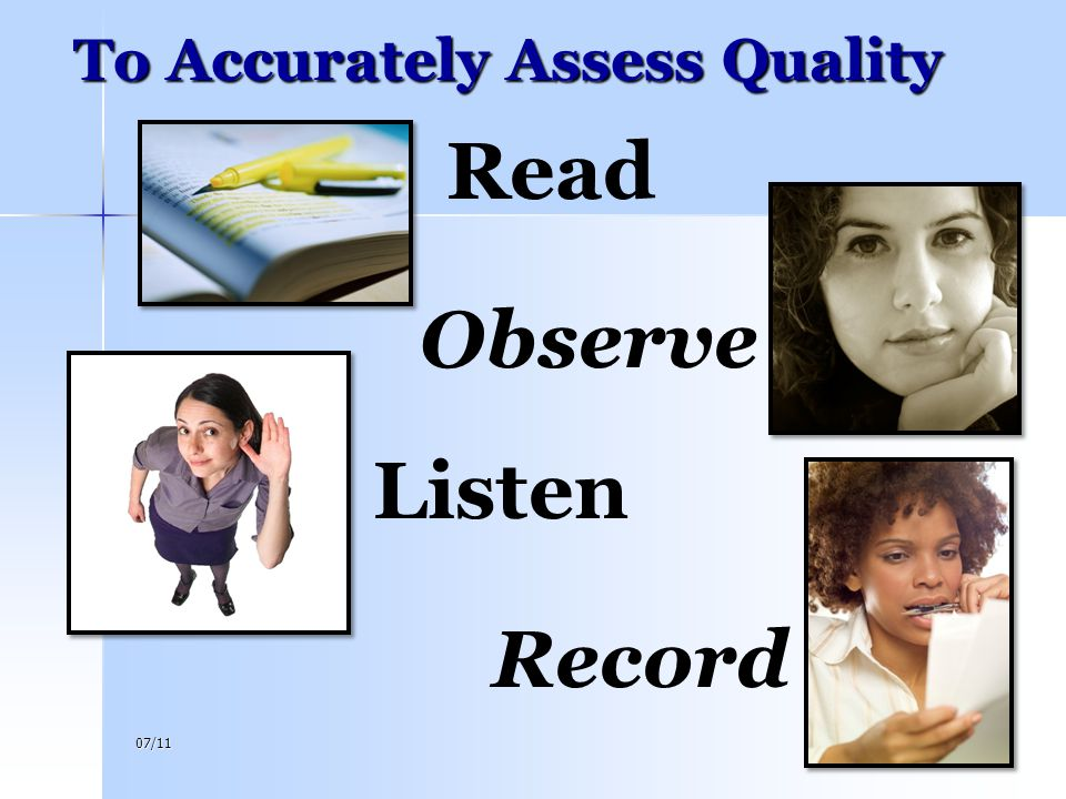 07/1123 To Accurately Assess Quality Read Observe Listen Record