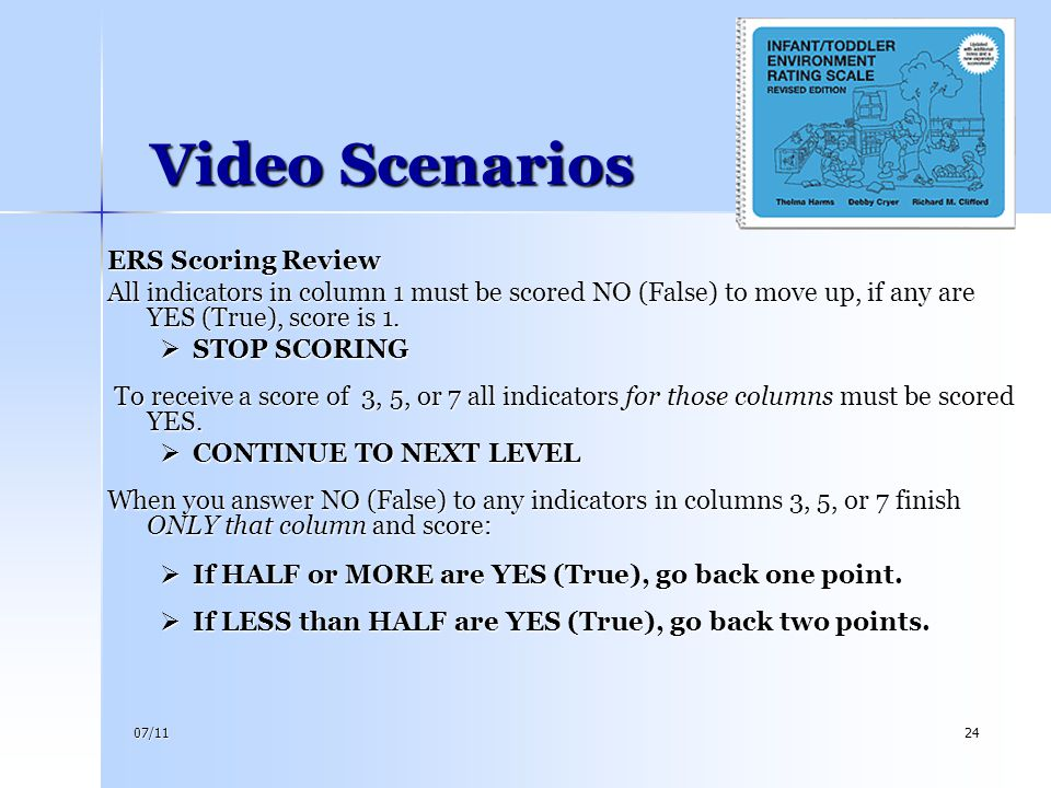 07/1124 Video Scenarios Video Scenarios ERS Scoring Review All indicators in column 1 must be scored NO (False) to move up, if any are YES (True), sco