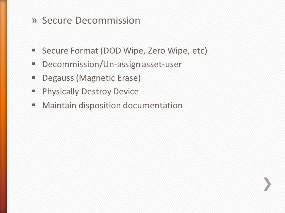 » Secure Decommission  Secure Format (DOD Wipe, Zero Wipe, etc)  Decommission/Un-assign asset-user  Degauss (Magnetic Erase)  Physically Destroy Device  Maintain disposition documentation
