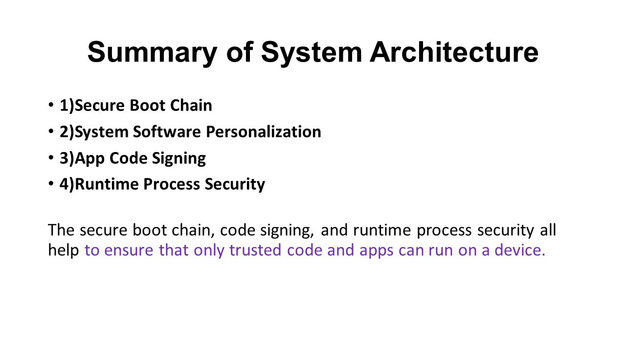 Summary of System Architecture 1)Secure Boot Chain 2)System Software Personalization 3)App Code Signing 4)Runtime Process Security The secure boot chain, code signing, and runtime process security all help to ensure that only trusted code and apps can run on a device.