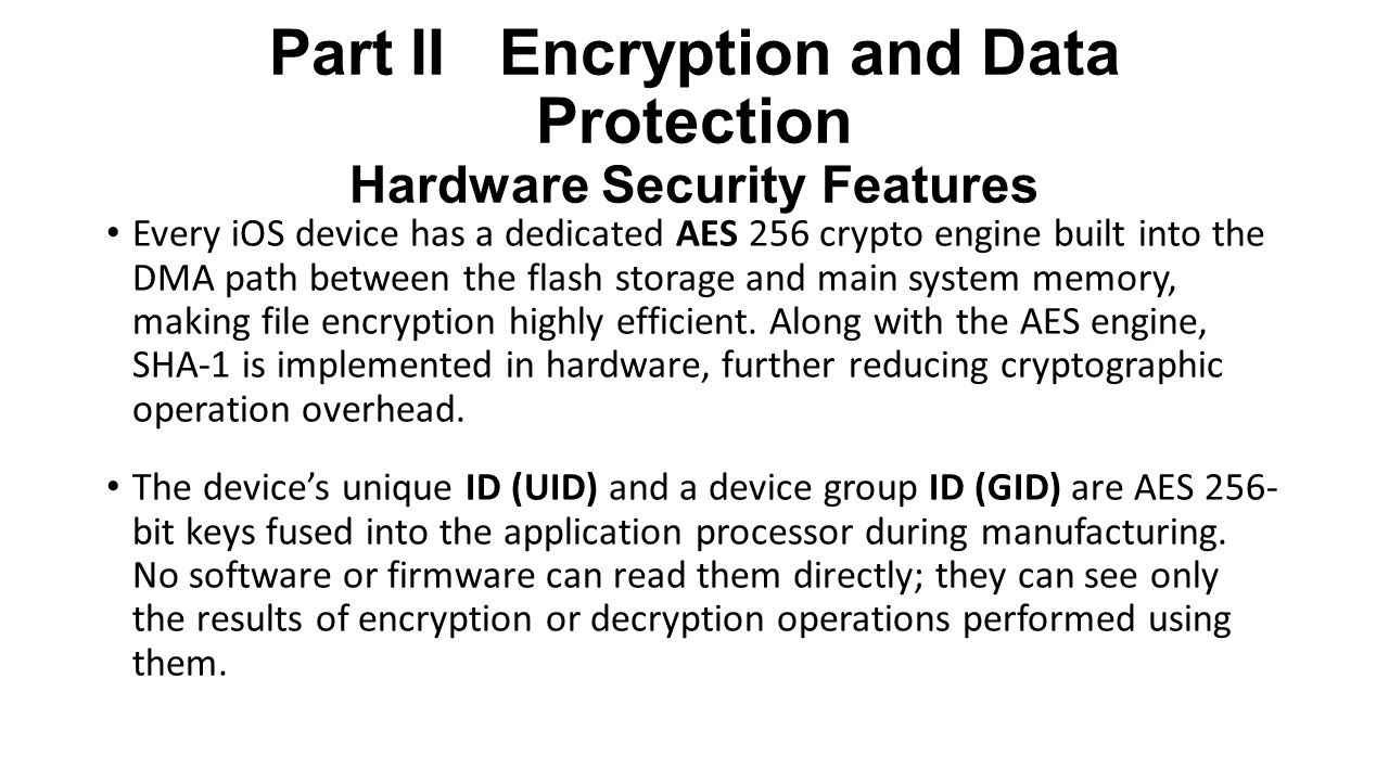 Part II Encryption and Data Protection Hardware Security Features Every iOS device has a dedicated AES 256 crypto engine built into the DMA path between the flash storage and main system memory, making file encryption highly efficient.