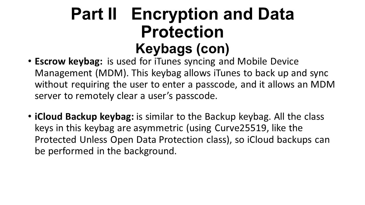 Part II Encryption and Data Protection Keybags (con) Escrow keybag: is used for iTunes syncing and Mobile Device Management (MDM).