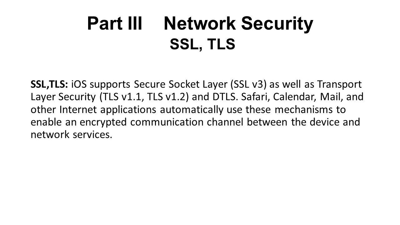 Part III Network Security SSL, TLS SSL,TLS: iOS supports Secure Socket Layer (SSL v3) as well as Transport Layer Security (TLS v1.1, TLS v1.2) and DTLS.
